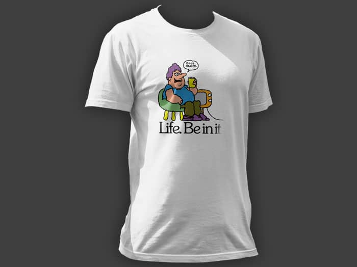 Life. Be in it T-shirt